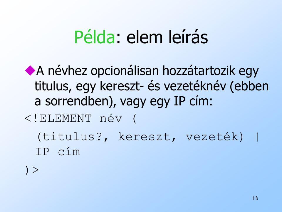 18 Példa: elem leírás uA névhez opcionálisan hozzátartozik egy titulus, egy kereszt- és vezetéknév (ebben a sorrendben), vagy egy IP cím: <!ELEMENT név ( (titulus?, kereszt, vezeték) | IP cím )>