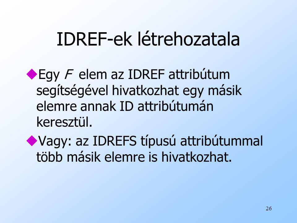26 IDREF-ek létrehozatala uEgy F elem az IDREF attribútum segítségével hivatkozhat egy másik elemre annak ID attribútumán keresztül.