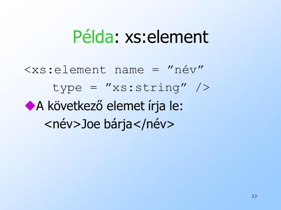 33 Példa: xs:element <xs:element name = név type = xs:string /> uA következő elemet írja le: Joe bárja