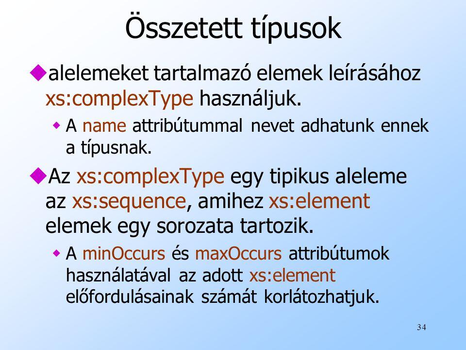 34 Összetett típusok ualelemeket tartalmazó elemek leírásához xs:complexType használjuk.