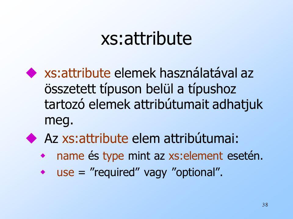 38 xs:attribute uxs:attribute elemek használatával az összetett típuson belül a típushoz tartozó elemek attribútumait adhatjuk meg.