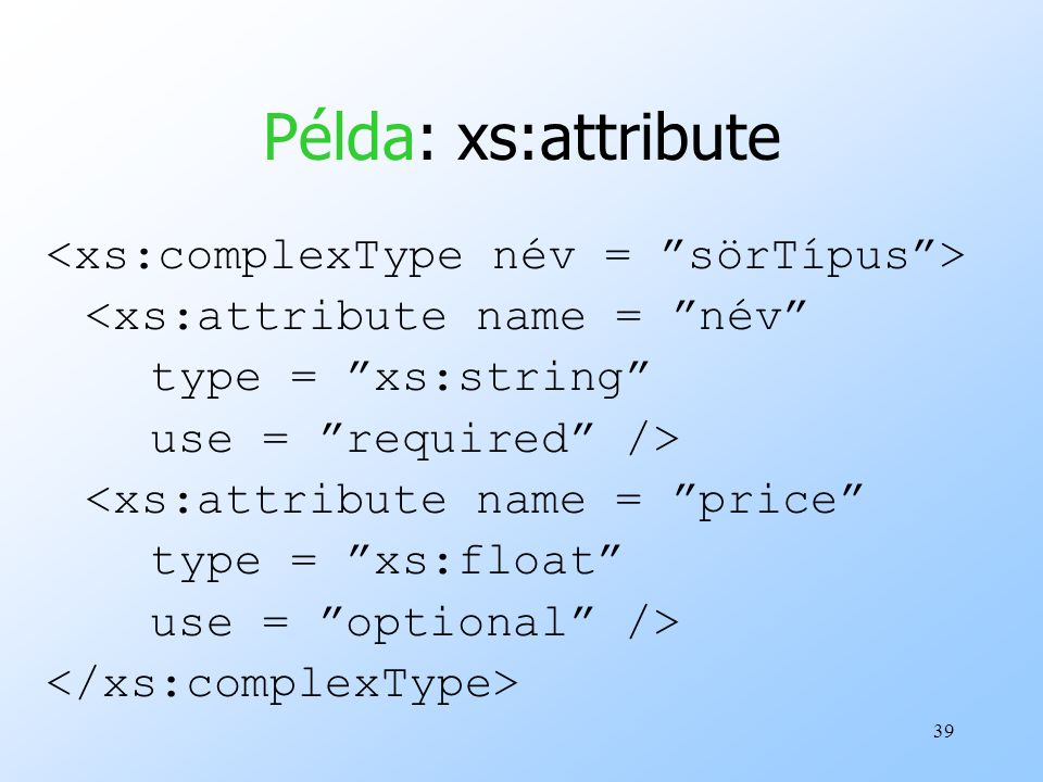 "39 Példa: xs:attribute <xs:attribute name = ""név"" type = ""xs:string"" use = ""required"" /> <xs:attribute name = ""price"" type = ""xs:float"" use = ""optiona"