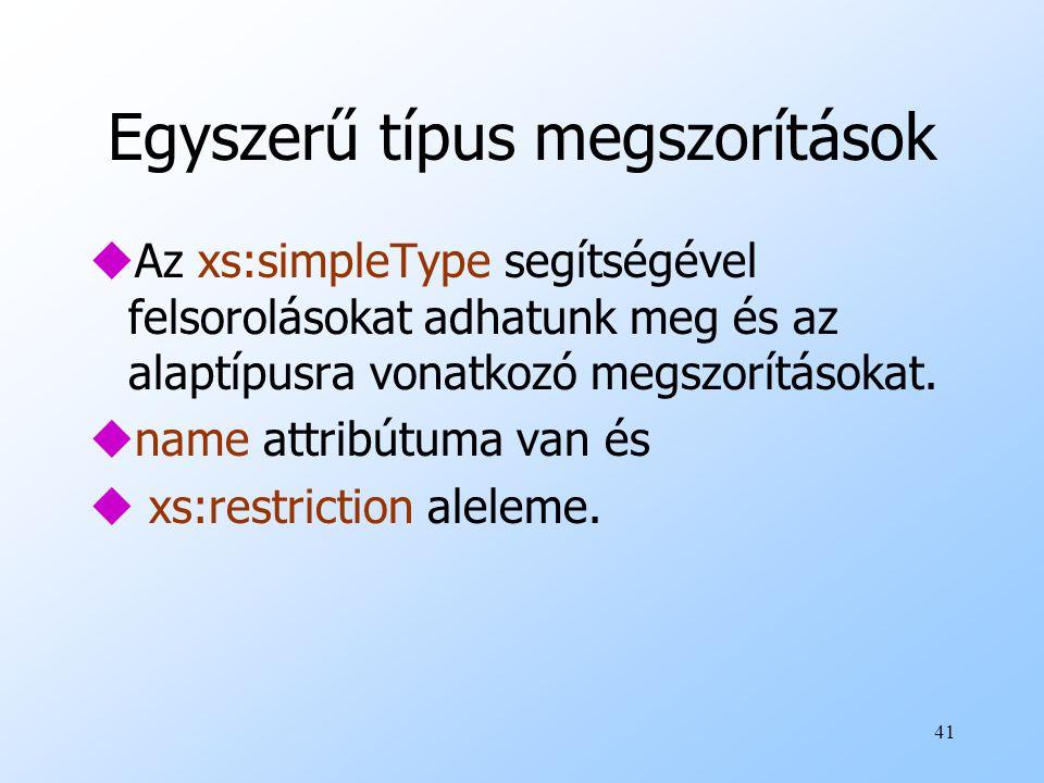 41 Egyszerű típus megszorítások uAz xs:simpleType segítségével felsorolásokat adhatunk meg és az alaptípusra vonatkozó megszorításokat.