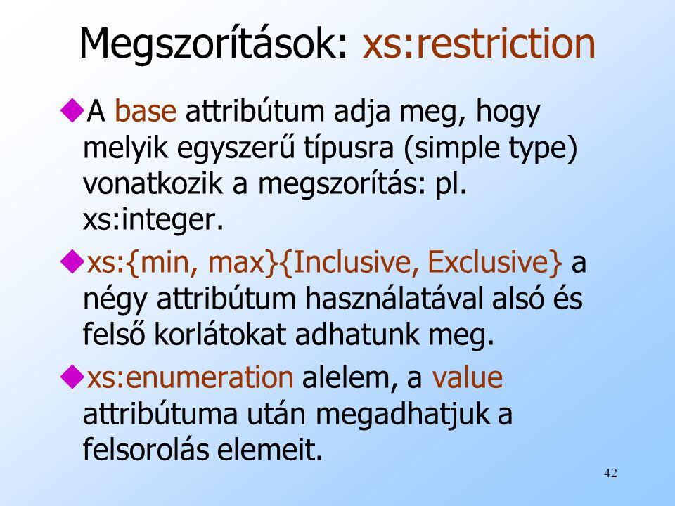 42 Megszorítások: xs:restriction uA base attribútum adja meg, hogy melyik egyszerű típusra (simple type) vonatkozik a megszorítás: pl.