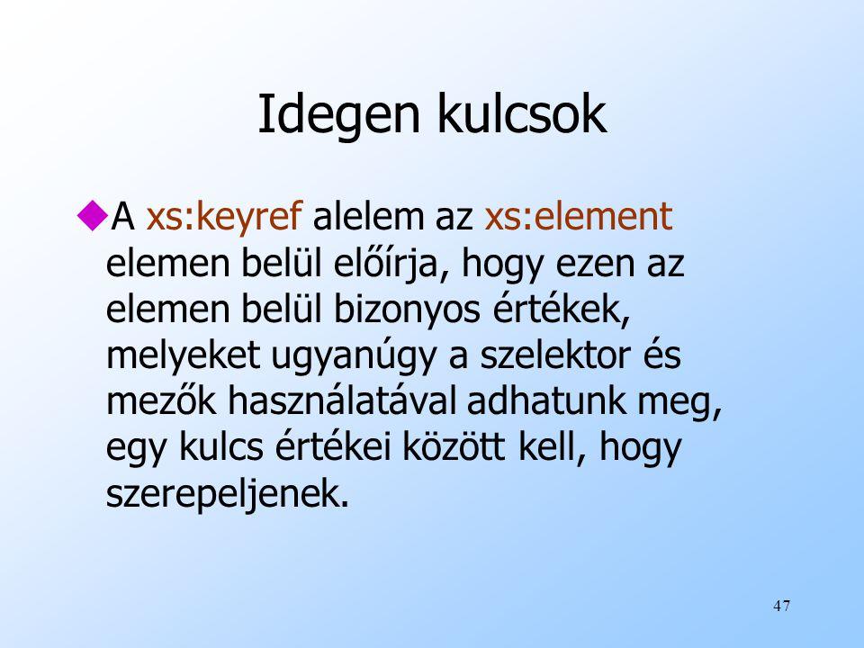 47 Idegen kulcsok uA xs:keyref alelem az xs:element elemen belül előírja, hogy ezen az elemen belül bizonyos értékek, melyeket ugyanúgy a szelektor és mezők használatával adhatunk meg, egy kulcs értékei között kell, hogy szerepeljenek.