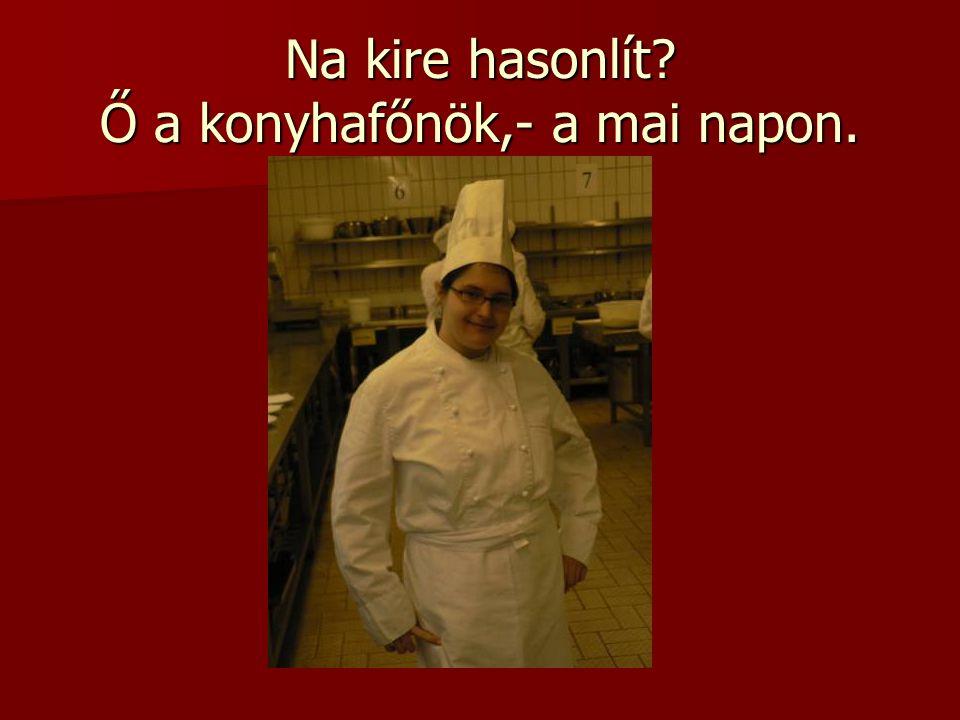 Na kire hasonlít Ő a konyhafőnök,- a mai napon.
