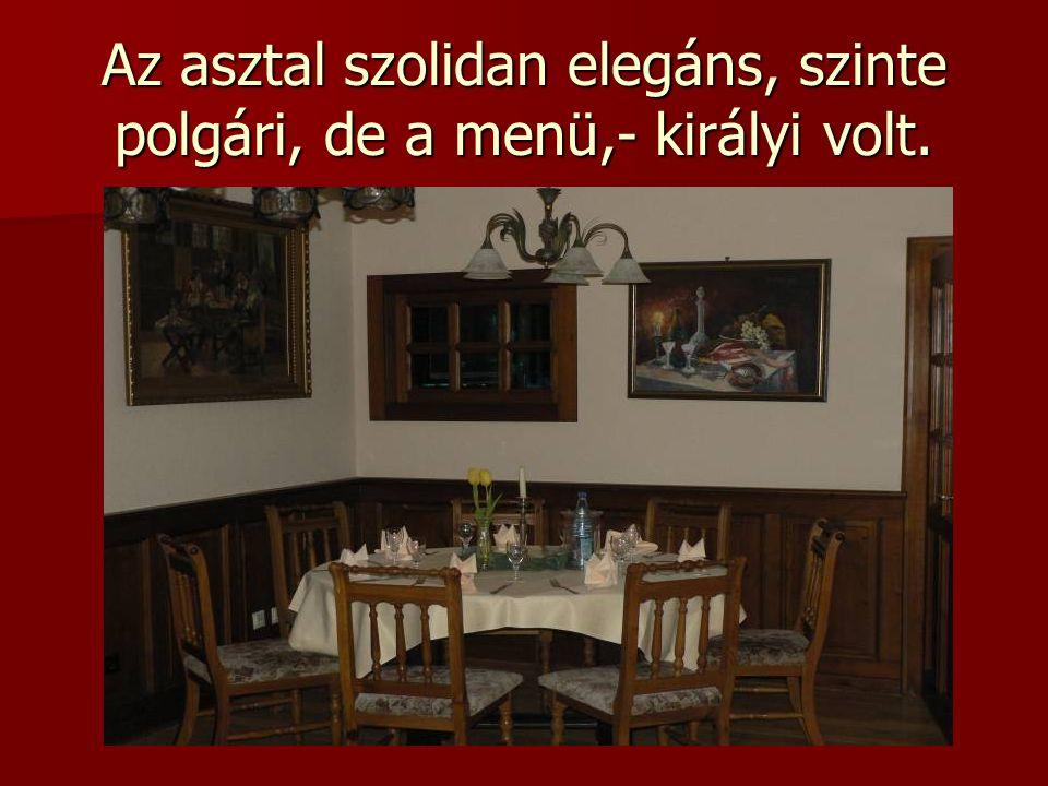 Az asztal szolidan elegáns, szinte polgári, de a menü,- királyi volt.