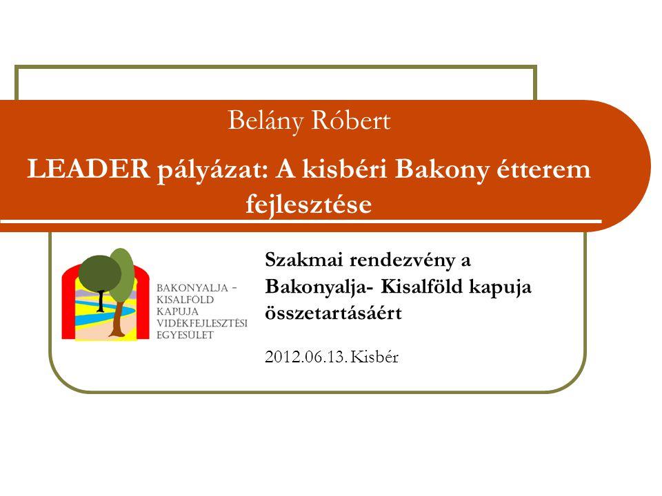 Belány Róbert LEADER pályázat: A kisbéri Bakony étterem fejlesztése Szakmai rendezvény a Bakonyalja- Kisalföld kapuja összetartásáért 2012.06.13.