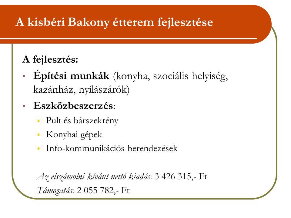 A kisbéri Bakony étterem fejlesztése A fejlesztés: • Építési munkák (konyha, szociális helyiség, kazánház, nyílászárók) • Eszközbeszerzés:  Pult és bárszekrény  Konyhai gépek  Info-kommunikációs berendezések Az elszámolni kívánt nettó kiadás: 3 426 315,- Ft Támogatás: 2 055 782,- Ft