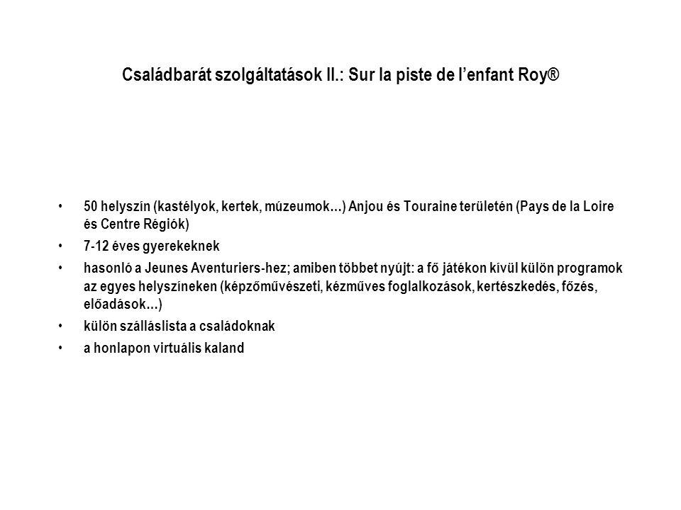 Családbarát szolgáltatások II.: Sur la piste de l'enfant Roy® • 50 helyszín (kastélyok, kertek, múzeumok…) Anjou és Touraine területén (Pays de la Loire és Centre Régiók) • 7-12 éves gyerekeknek • hasonló a Jeunes Aventuriers-hez; amiben többet nyújt: a fő játékon kívül külön programok az egyes helyszíneken (képzőművészeti, kézműves foglalkozások, kertészkedés, főzés, előadások…) • külön szálláslista a családoknak • a honlapon virtuális kaland