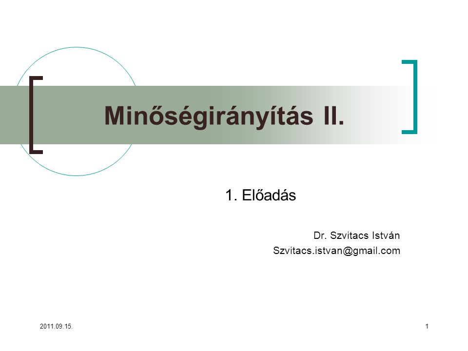2011.09.15.1 Minőségirányítás II. 1. Előadás Dr. Szvitacs István Szvitacs.istvan@gmail.com