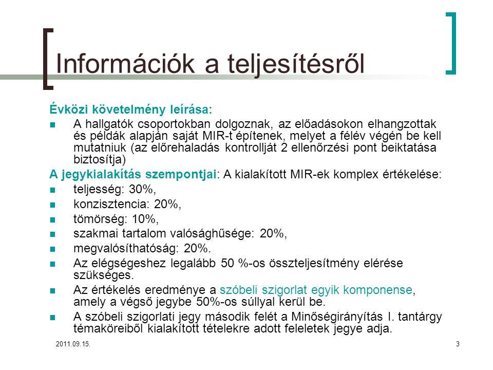 2011.09.15.3 Információk a teljesítésről Évközi követelmény leírása:  A hallgatók csoportokban dolgoznak, az előadásokon elhangzottak és példák alapján saját MIR-t építenek, melyet a félév végén be kell mutatniuk (az előrehaladás kontrollját 2 ellenőrzési pont beiktatása biztosítja) A jegykialakítás szempontjai: A kialakított MIR-ek komplex értékelése:  teljesség: 30%,  konzisztencia: 20%,  tömörség: 10%,  szakmai tartalom valósághűsége: 20%,  megvalósíthatóság: 20%.