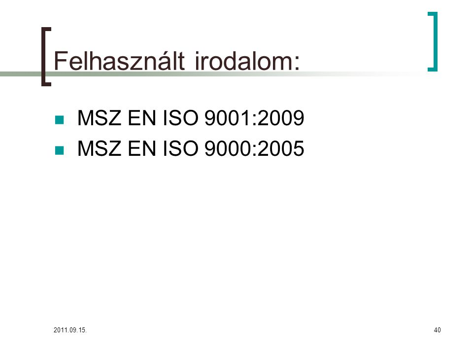 2011.09.15.40 Felhasznált irodalom:  MSZ EN ISO 9001:2009  MSZ EN ISO 9000:2005