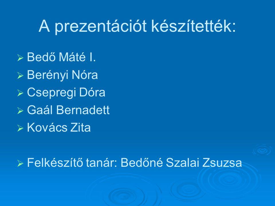 A prezentációt készítették:   Bedő Máté I.   Berényi Nóra   Csepregi Dóra   Gaál Bernadett   Kovács Zita   Felkészítő tanár: Bedőné Szalai