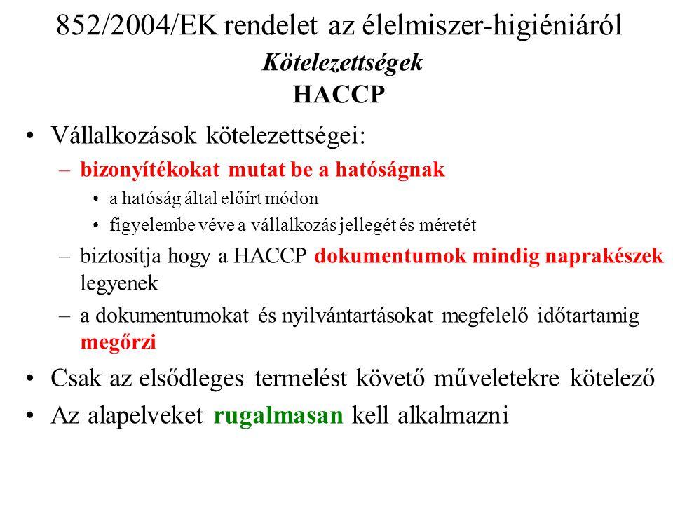 •Vállalkozások kötelezettségei: –bizonyítékokat mutat be a hatóságnak •a hatóság által előírt módon •figyelembe véve a vállalkozás jellegét és méretét –biztosítja hogy a HACCP dokumentumok mindig naprakészek legyenek –a dokumentumokat és nyilvántartásokat megfelelő időtartamig megőrzi •Csak az elsődleges termelést követő műveletekre kötelező •Az alapelveket rugalmasan kell alkalmazni 852/2004/EK rendelet az élelmiszer-higiéniáról Kötelezettségek HACCP