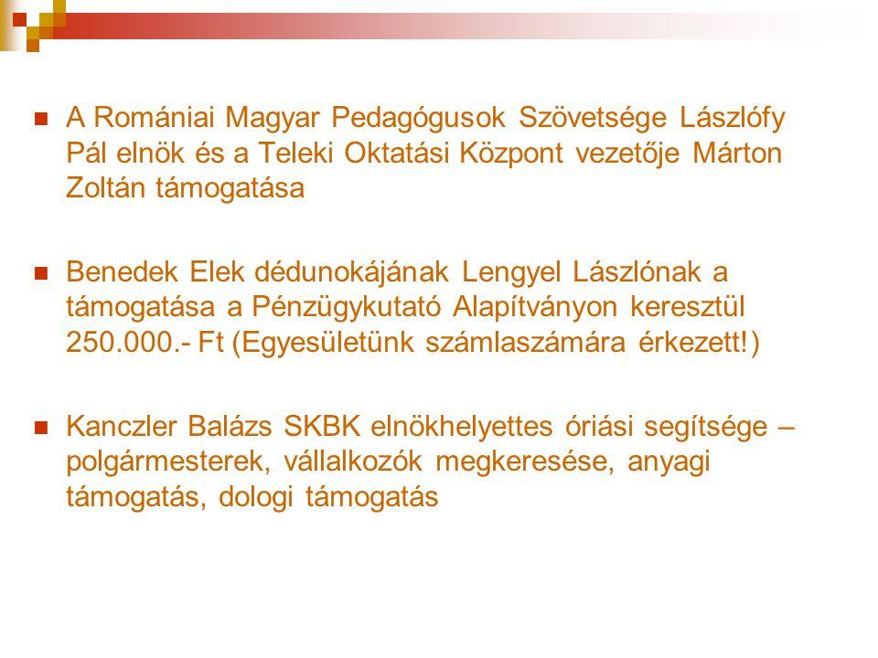 A Romániai Magyar Pedagógusok Szövetsége Lászlófy Pál elnök és a Teleki Oktatási Központ vezetője Márton Zoltán támogatása  Benedek Elek dédunokájának Lengyel Lászlónak a támogatása a Pénzügykutató Alapítványon keresztül 250.000.- Ft (Egyesületünk számlaszámára érkezett!)  Kanczler Balázs SKBK elnökhelyettes óriási segítsége – polgármesterek, vállalkozók megkeresése, anyagi támogatás, dologi támogatás