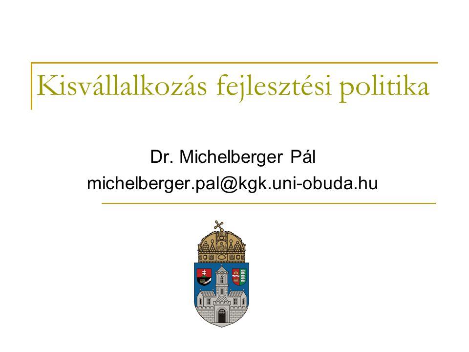 Kisvállalkozás fejlesztési politika Dr. Michelberger Pál michelberger.pal@kgk.uni-obuda.hu