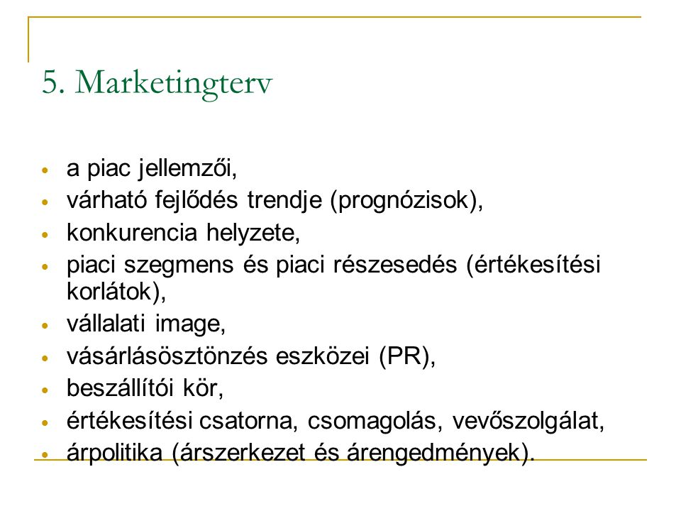 5. Marketingterv • a piac jellemzői, • várható fejlődés trendje (prognózisok), • konkurencia helyzete, • piaci szegmens és piaci részesedés (értékesít