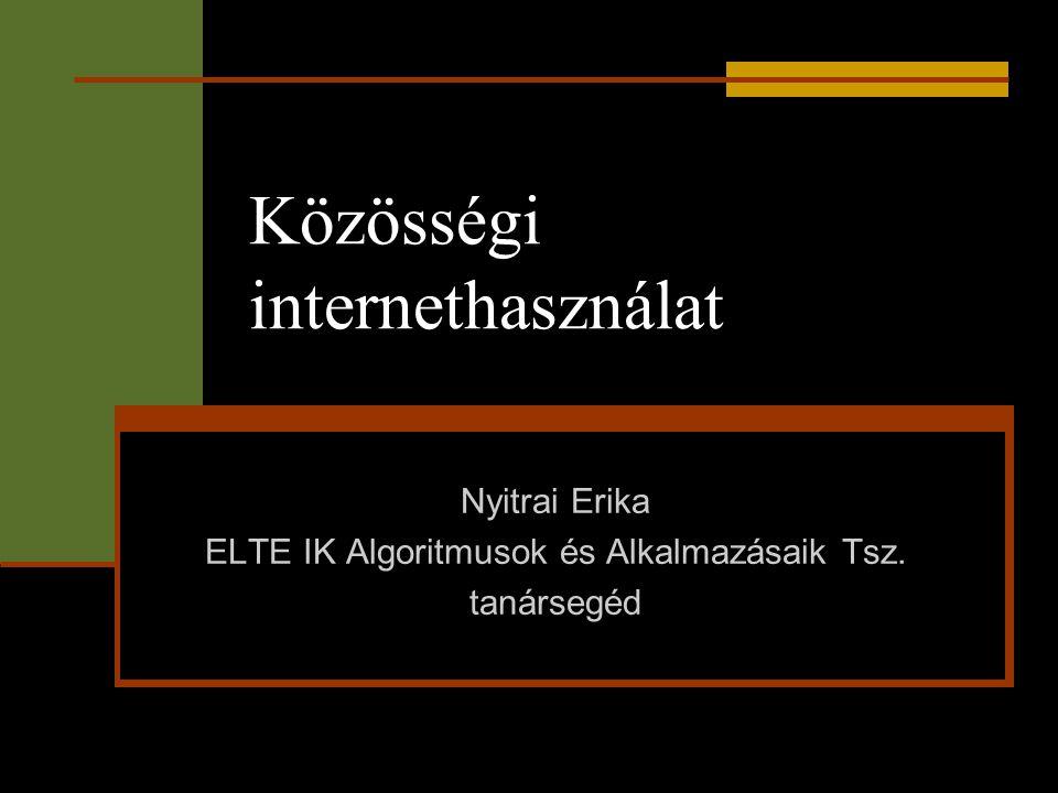Közösségi internethasználat Nyitrai Erika ELTE IK Algoritmusok és Alkalmazásaik Tsz. tanársegéd