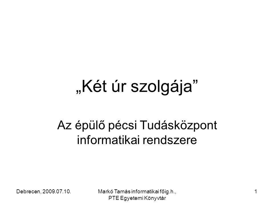 """Debrecen, 2009.07.10.Markó Tamás informatikai főig.h., PTE Egyetemi Könyvtár 1 """"Két úr szolgája Az épülő pécsi Tudásközpont informatikai rendszere"""
