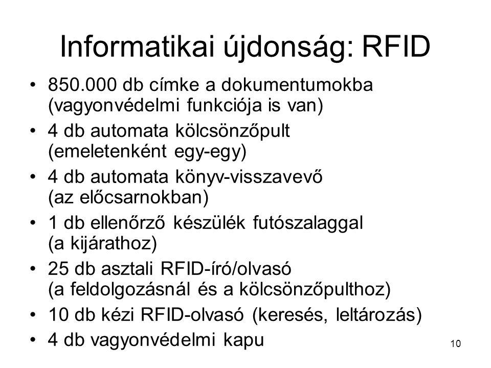 10 Informatikai újdonság: RFID •850.000 db címke a dokumentumokba (vagyonvédelmi funkciója is van) •4 db automata kölcsönzőpult (emeletenként egy-egy) •4 db automata könyv-visszavevő (az előcsarnokban) •1 db ellenőrző készülék futószalaggal (a kijárathoz) •25 db asztali RFID-író/olvasó (a feldolgozásnál és a kölcsönzőpulthoz) •10 db kézi RFID-olvasó (keresés, leltározás) •4 db vagyonvédelmi kapu