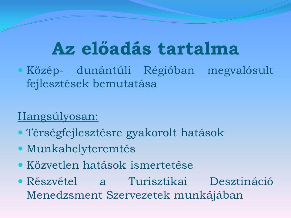 Az előadás tartalma  Közép- dunántúli Régióban megvalósult fejlesztések bemutatása Hangsúlyosan:  Térségfejlesztésre gyakorolt hatások  Munkahelyteremtés  Közvetlen hatások ismertetése  Részvétel a Turisztikai Desztináció Menedzsment Szervezetek munkájában