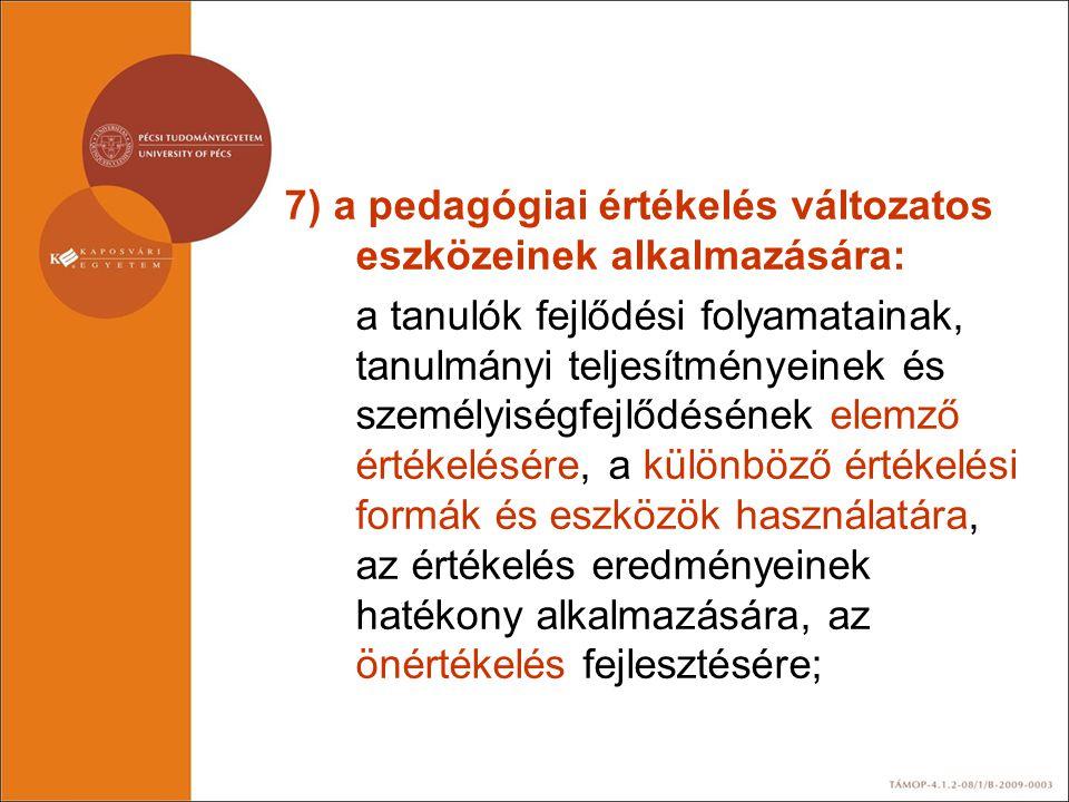 7) a pedagógiai értékelés változatos eszközeinek alkalmazására: a tanulók fejlődési folyamatainak, tanulmányi teljesítményeinek és személyiségfejlődés