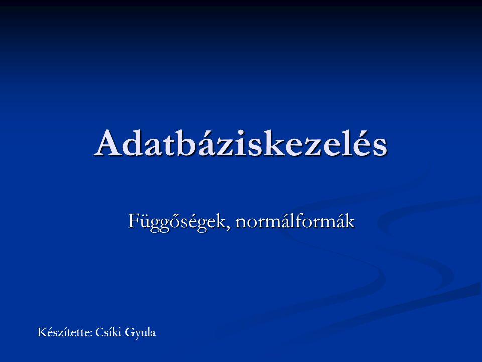 Adatbáziskezelés Függőségek, normálformák Készítette: Csíki Gyula