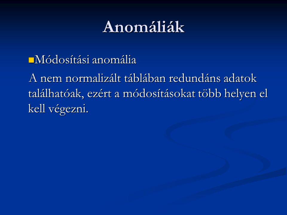 Anomáliák  Módosítási anomália A nem normalizált táblában redundáns adatok találhatóak, ezért a módosításokat több helyen el kell végezni.