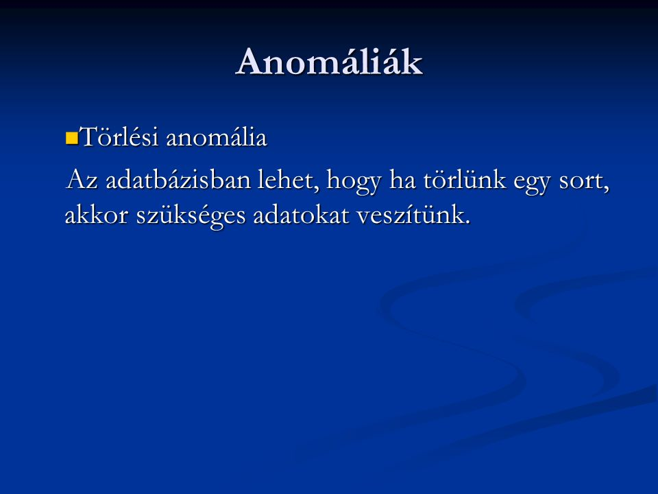 Anomáliák  Törlési anomália Az adatbázisban lehet, hogy ha törlünk egy sort, akkor szükséges adatokat veszítünk.