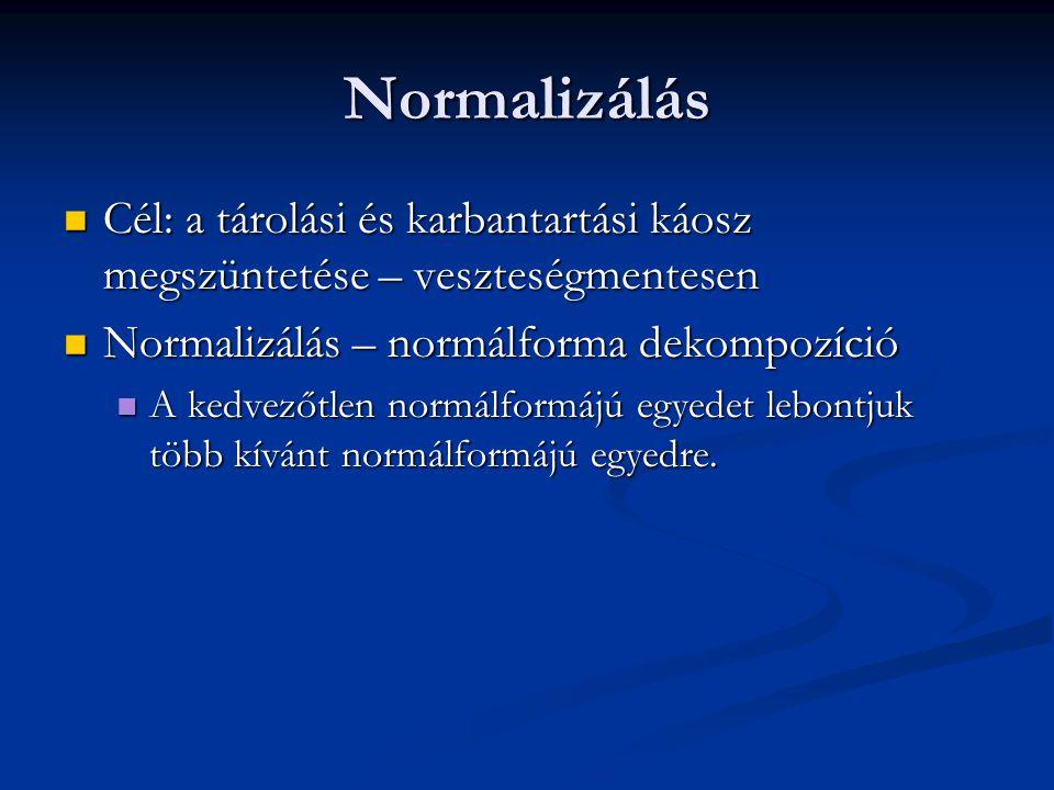 Normalizálás  Cél: a tárolási és karbantartási káosz megszüntetése – veszteségmentesen  Normalizálás – normálforma dekompozíció  A kedvezőtlen normálformájú egyedet lebontjuk több kívánt normálformájú egyedre.