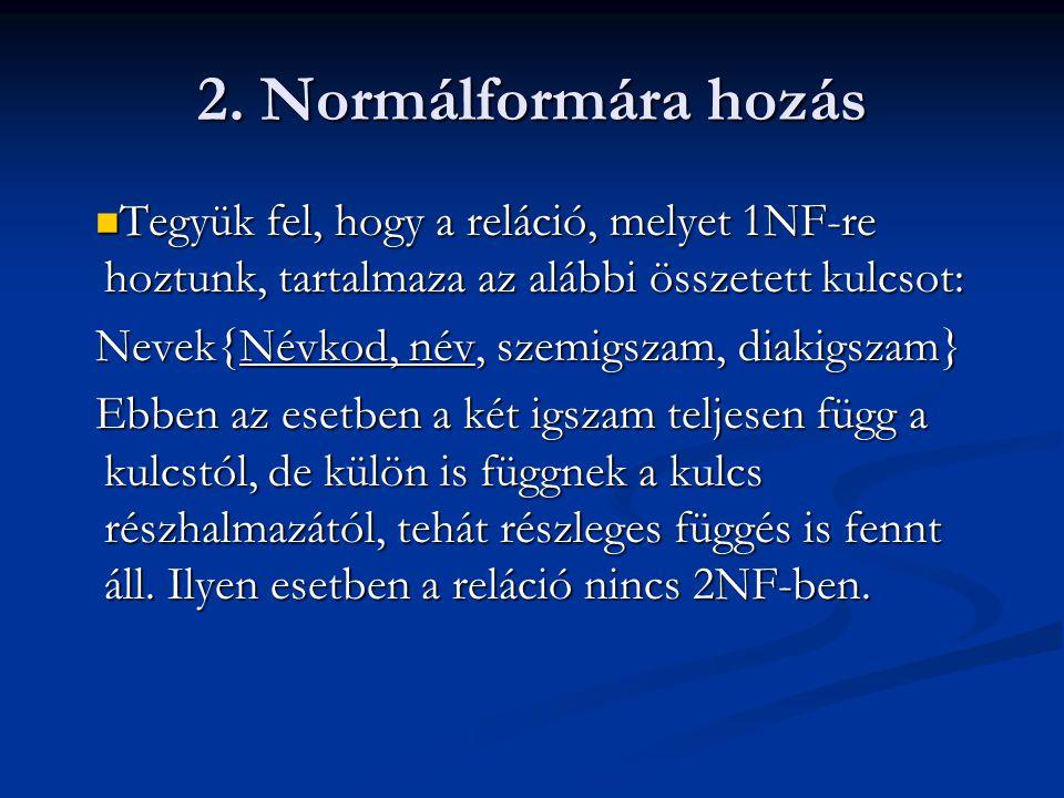 2. Normálformára hozás  Tegyük fel, hogy a reláció, melyet 1NF-re hoztunk, tartalmaza az alábbi összetett kulcsot: Nevek{Névkod, név, szemigszam, dia