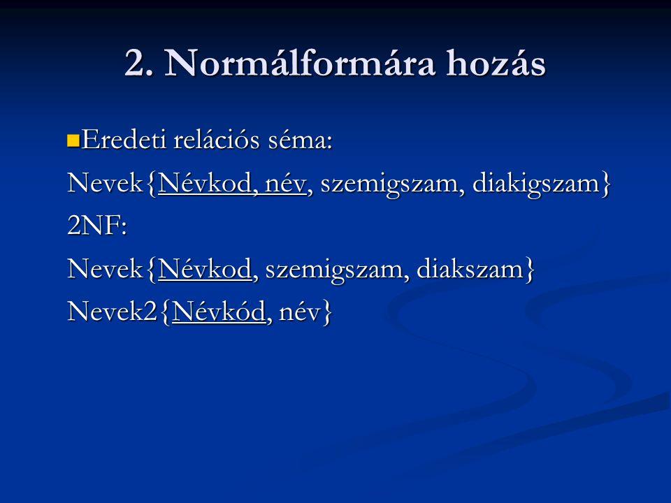 2. Normálformára hozás  Eredeti relációs séma: Nevek{Névkod, név, szemigszam, diakigszam} 2NF: Nevek{Névkod, szemigszam, diakszam} Nevek2{Névkód, név