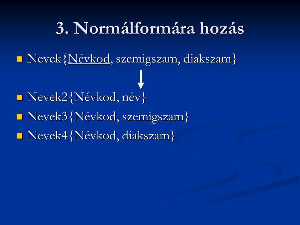 3. Normálformára hozás  Nevek{Névkod, szemigszam, diakszam}  Nevek2{Névkod, név}  Nevek3{Névkod, szemigszam}  Nevek4{Névkod, diakszam}
