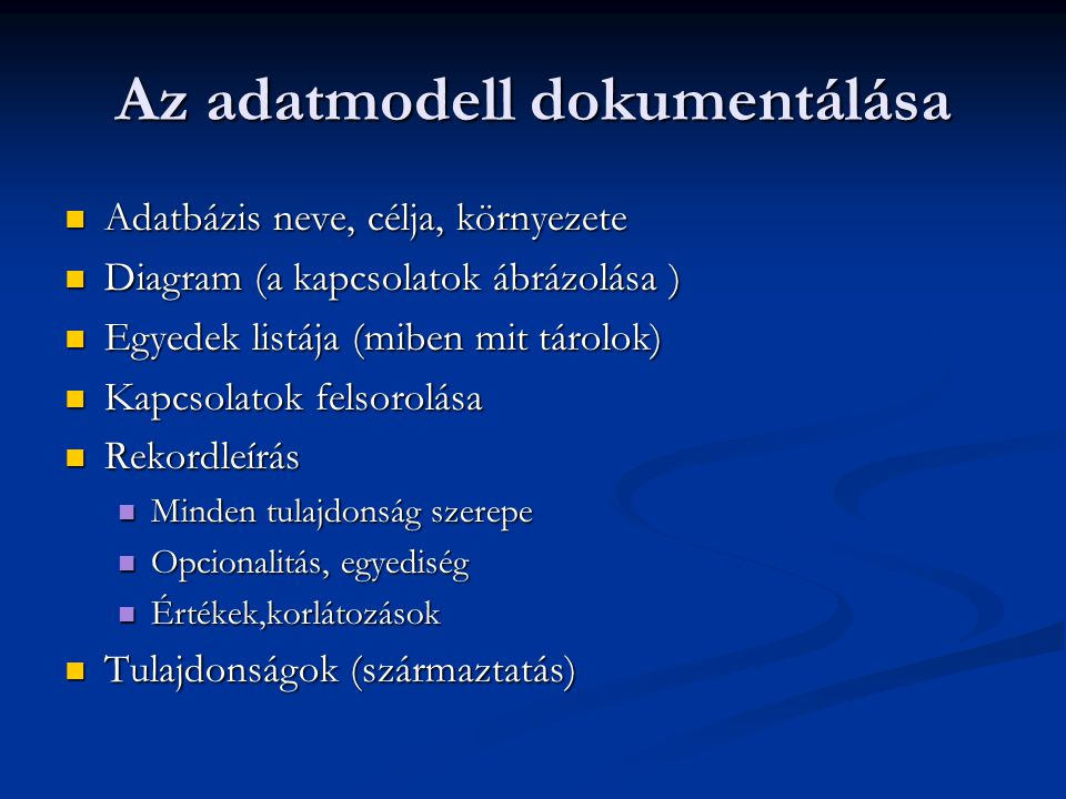 Az adatmodell dokumentálása  Adatbázis neve, célja, környezete  Diagram (a kapcsolatok ábrázolása )  Egyedek listája (miben mit tárolok)  Kapcsolatok felsorolása  Rekordleírás  Minden tulajdonság szerepe  Opcionalitás, egyediség  Értékek,korlátozások  Tulajdonságok (származtatás)