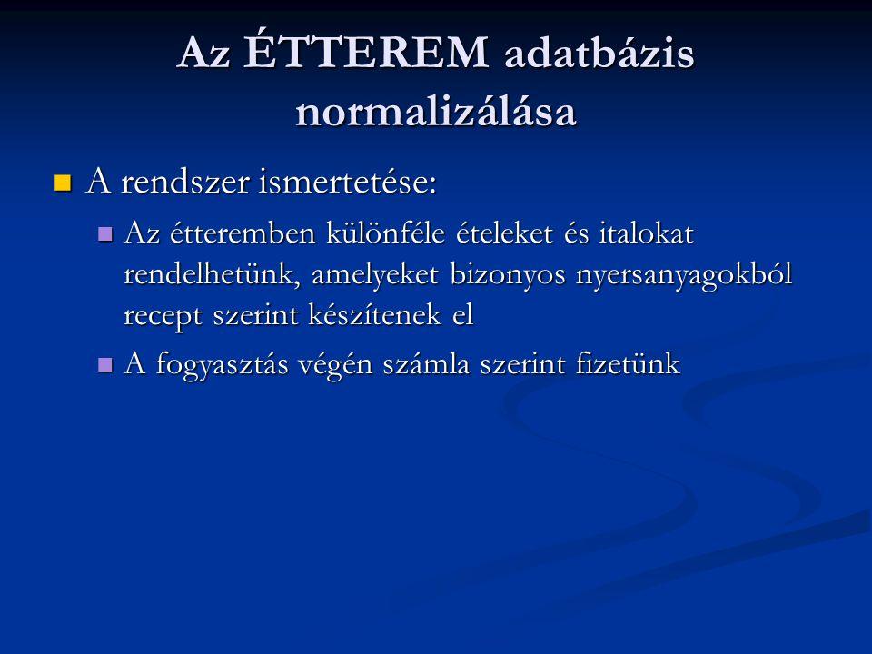Az ÉTTEREM adatbázis normalizálása  A rendszer ismertetése:  Az étteremben különféle ételeket és italokat rendelhetünk, amelyeket bizonyos nyersanyagokból recept szerint készítenek el  A fogyasztás végén számla szerint fizetünk