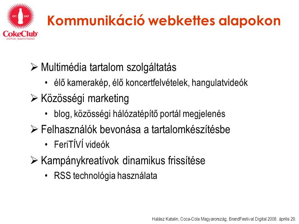 Kommunikáció webkettes alapokon  Multimédia tartalom szolgáltatás •élő kamerakép, élő koncertfelvételek, hangulatvideók  Közösségi marketing •blog, közösségi hálózatépítő portál megjelenés  Felhasználók bevonása a tartalomkészítésbe •FeriTÍVÍ videók  Kampánykreatívok dinamikus frissítése •RSS technológia használata Halász Katalin, Coca-Cola Magyarország, BrandFestival Digital 2008.