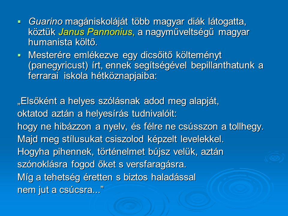  Guarino magániskoláját több magyar diák látogatta, köztük Janus Pannonius, a nagyműveltségű magyar humanista költő.  Mesterére emlékezve egy dicsői