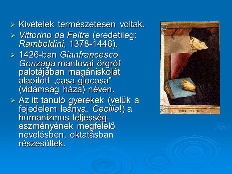  Kivételek természetesen voltak.  Vittorino da Feltre (eredetileg: Ramboldini, 1378-1446).  1426-ban Gianfrancesco Gonzaga mantovai őrgróf palotájá
