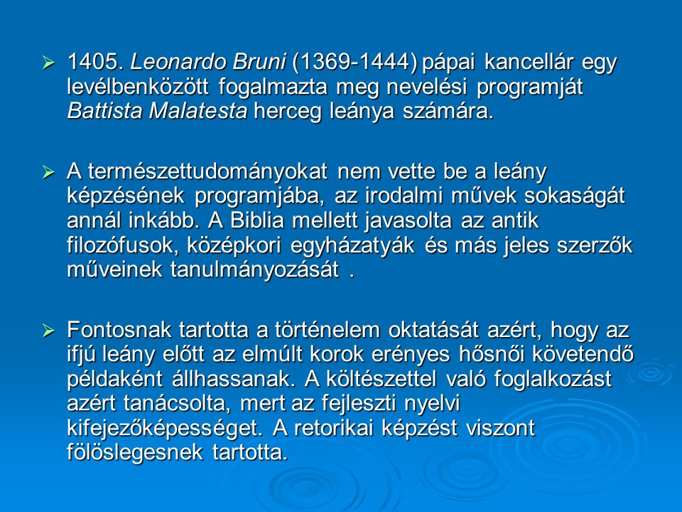  1405. Leonardo Bruni (1369-1444) pápai kancellár egy levélbenközött fogalmazta meg nevelési programját Battista Malatesta herceg leánya számára.  A