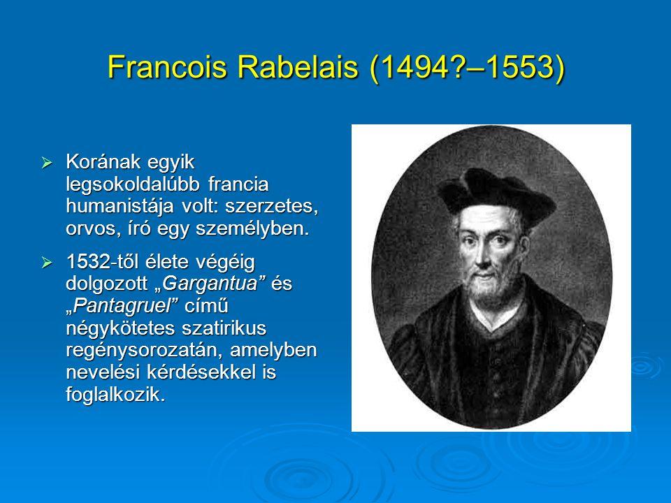 Francois Rabelais (1494?–1553)  Korának egyik legsokoldalúbb francia humanistája volt: szerzetes, orvos, író egy személyben.  1532-től élete végéig