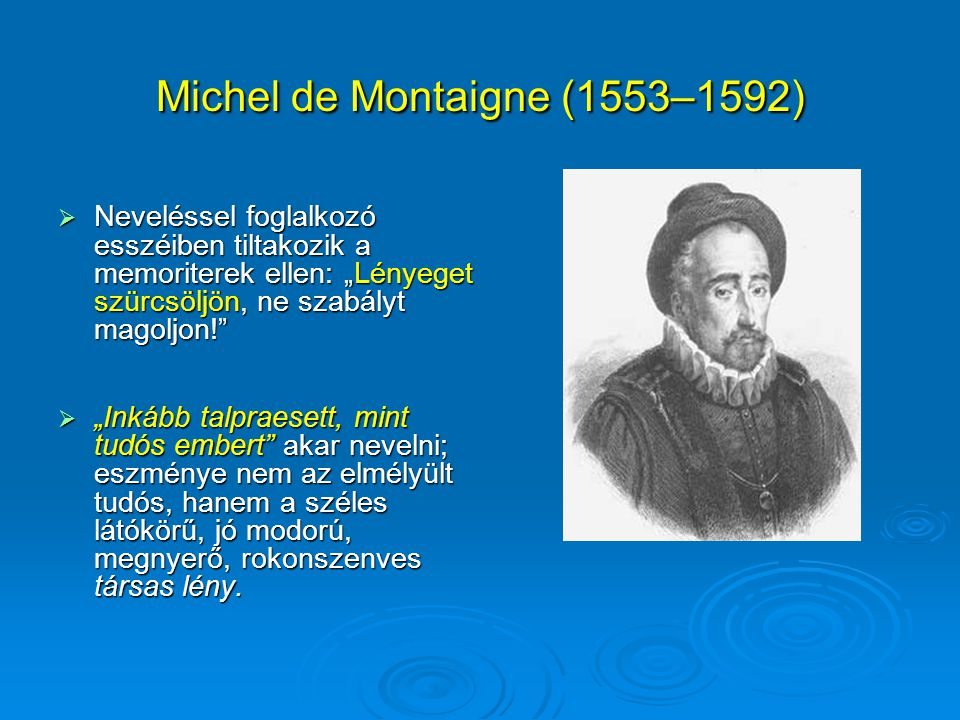 """Michel de Montaigne (1553–1592)  Neveléssel foglalkozó esszéiben tiltakozik a memoriterek ellen: """"Lényeget szürcsöljön, ne szabályt magoljon!""""  """"Ink"""