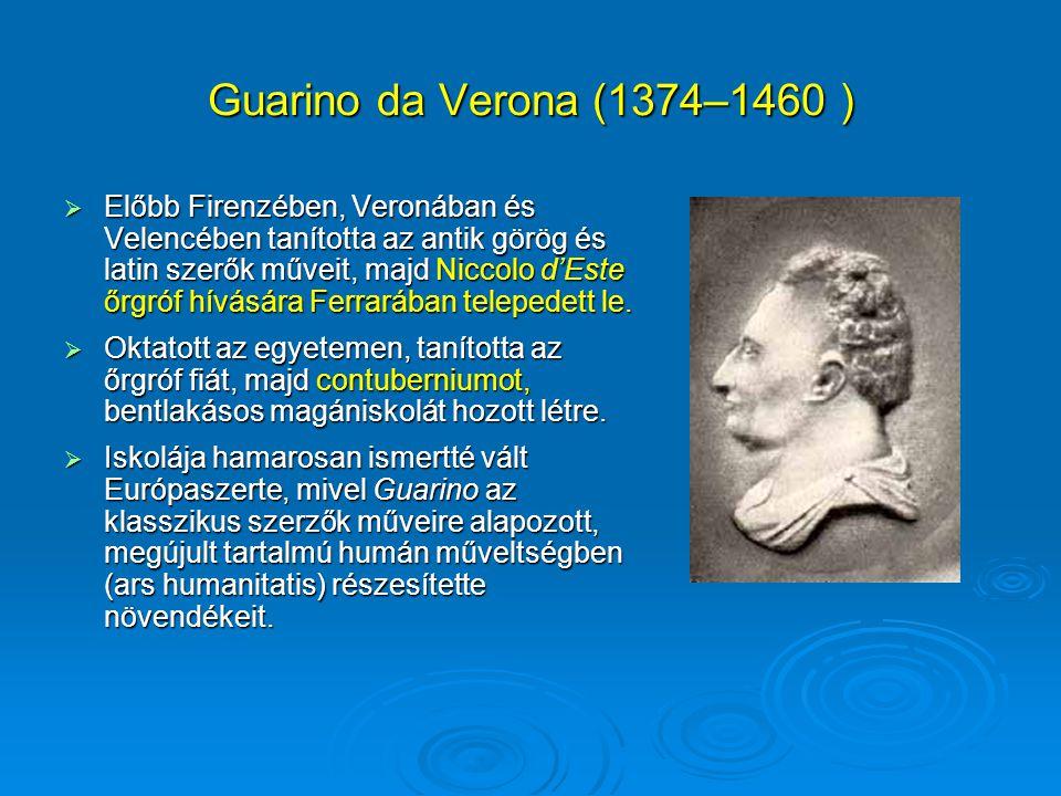 Guarino da Verona (1374–1460 )  Előbb Firenzében, Veronában és Velencében tanította az antik görög és latin szerők műveit, majd Niccolo d'Este őrgróf