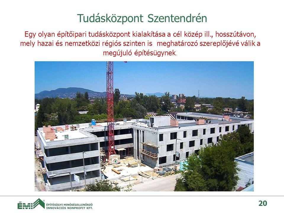 Tudásközpont Szentendrén 20 Egy olyan építőipari tudásközpont kialakítása a cél közép ill., hosszútávon, mely hazai és nemzetközi régiós szinten is meghatározó szereplőjévé válik a megújuló építésügynek.