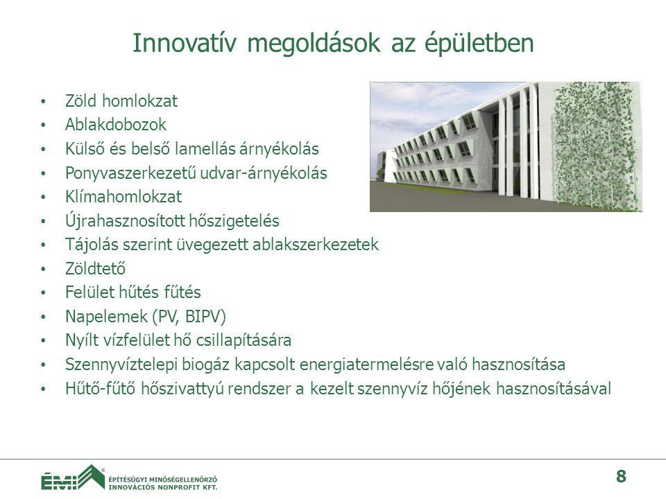 Innovatív megoldások az épületben • Zöld homlokzat • Ablakdobozok • Külső és belső lamellás árnyékolás • Ponyvaszerkezetű udvar-árnyékolás • Klímahomlokzat • Újrahasznosított hőszigetelés • Tájolás szerint üvegezett ablakszerkezetek • Zöldtető • Felület hűtés fűtés • Napelemek (PV, BIPV) • Nyílt vízfelület hő csillapítására • Szennyvíztelepi biogáz kapcsolt energiatermelésre való hasznosítása • Hűtő-fűtő hőszivattyú rendszer a kezelt szennyvíz hőjének hasznosításával 8