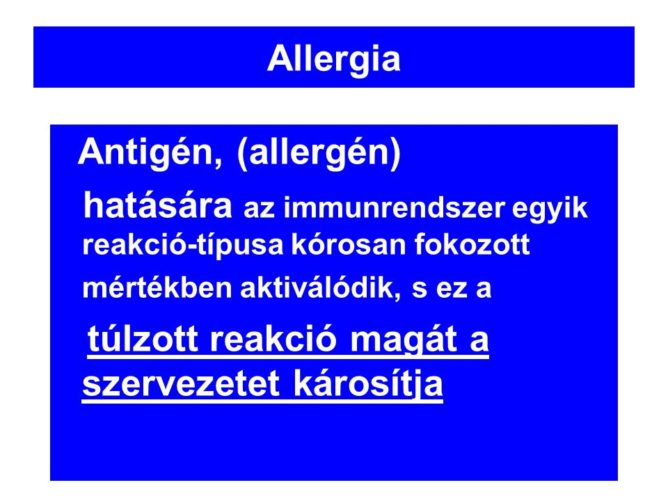Allergia Antigén, (allergén) hatására az immunrendszer egyik reakció-típusa kórosan fokozott mértékben aktiválódik, s ez a túlzott reakció magát a sze