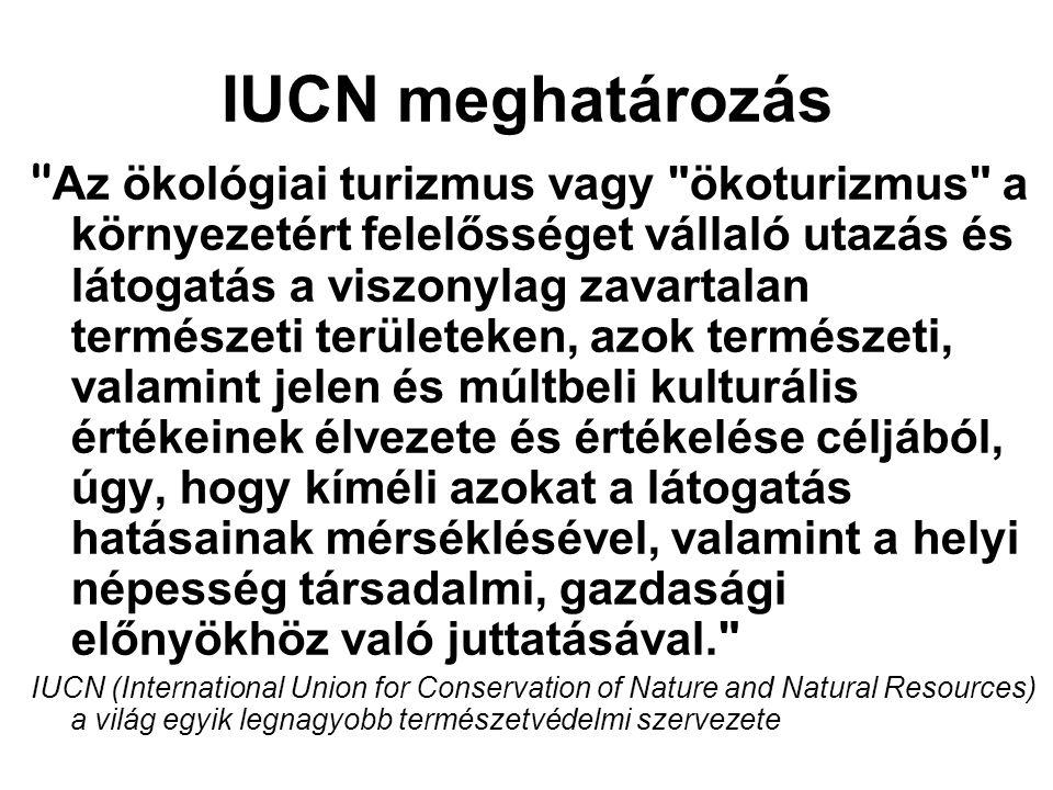IUCN meghatározás Az ökológiai turizmus vagy ökoturizmus a környezetért felelősséget vállaló utazás és látogatás a viszonylag zavartalan természeti területeken, azok természeti, valamint jelen és múltbeli kulturális értékeinek élvezete és értékelése céljából, úgy, hogy kíméli azokat a látogatás hatásainak mérséklésével, valamint a helyi népesség társadalmi, gazdasági előnyökhöz való juttatásával. IUCN (International Union for Conservation of Nature and Natural Resources) a világ egyik legnagyobb természetvédelmi szervezete