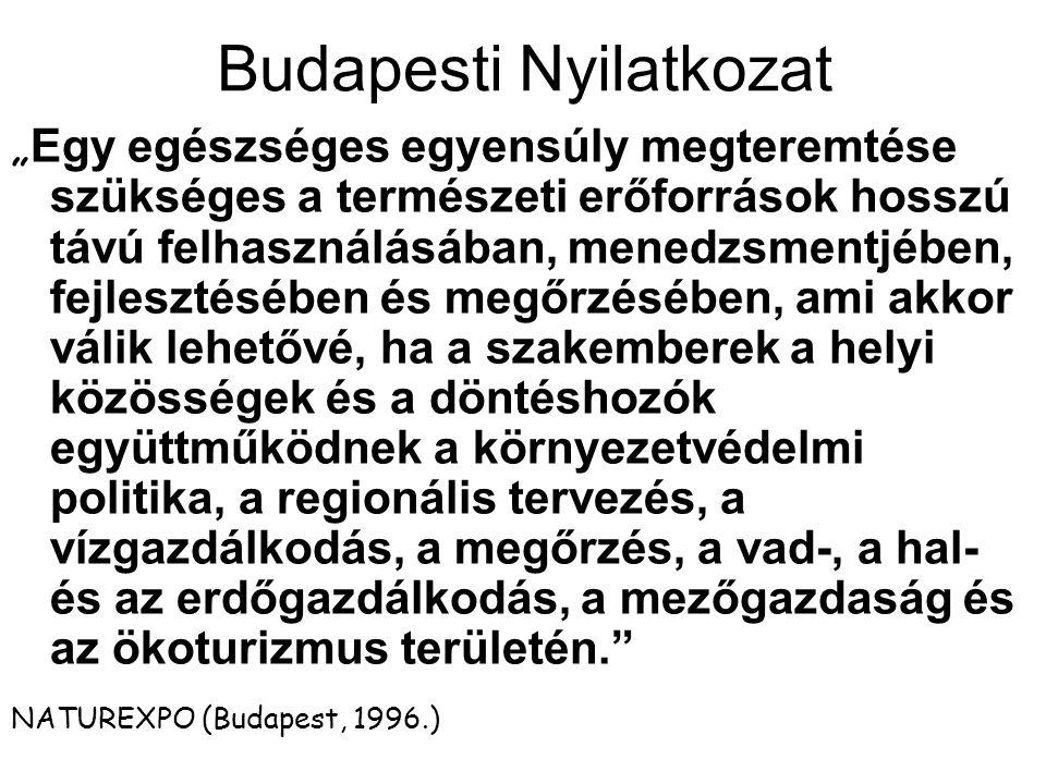 """Budapesti Nyilatkozat """" Egy egészséges egyensúly megteremtése szükséges a természeti erőforrások hosszú távú felhasználásában, menedzsmentjében, fejlesztésében és megőrzésében, ami akkor válik lehetővé, ha a szakemberek a helyi közösségek és a döntéshozók együttműködnek a környezetvédelmi politika, a regionális tervezés, a vízgazdálkodás, a megőrzés, a vad-, a hal- és az erdőgazdálkodás, a mezőgazdaság és az ökoturizmus területén. NATUREXPO (Budapest, 1996.)"""