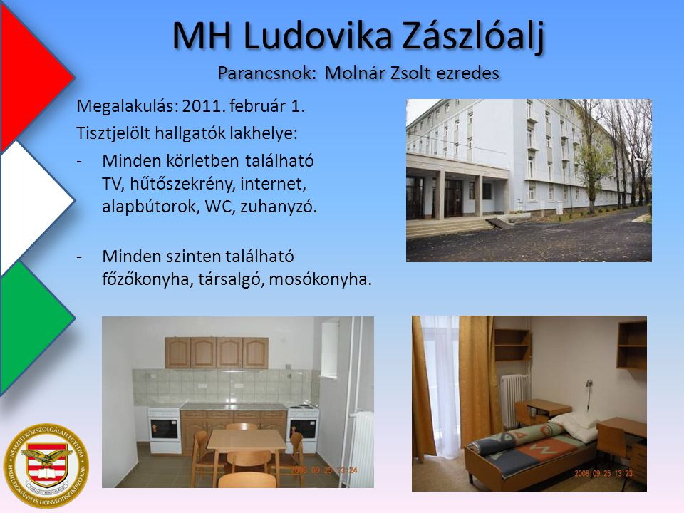 MH Ludovika Zászlóalj Parancsnok: Molnár Zsolt ezredes Megalakulás: 2011. február 1. Tisztjelölt hallgatók lakhelye: -Minden körletben található TV, h