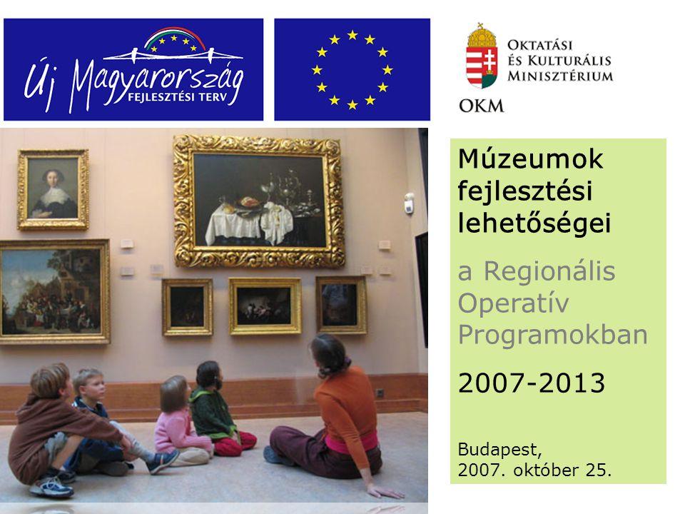 Múzeumok fejlesztési lehetőségei a Regionális Operatív Programokban 2007-2013 Budapest, 2007.